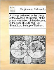 A charge delivered to the clergy of the diocese of Durham, at the primary visitation of that diocese, in the year M DCC XCII. By Shute, Lord Bishop of Durham. - See Notes Multiple Contributors