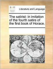 The satirist: in imitation of the fourth satire of the first book of Horace. - See Notes Multiple Contributors