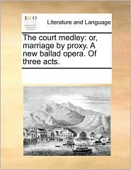 The court medley: or, marriage by proxy. A new ballad opera. Of three acts. - See Notes Multiple Contributors