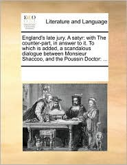 England's late jury. A satyr: with The counter-part, in answer to it. To which is added, a scandalous dialogue between Monsieur Shaccoo, and the Poussin Doctor: ... - See Notes Multiple Contributors