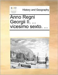 Anno Regni Georgii II. . vicesimo sexto. . - See Notes Multiple Contributors