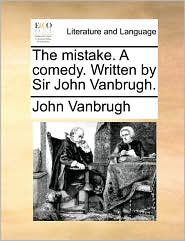 The mistake. A comedy. Written by Sir John Vanbrugh.