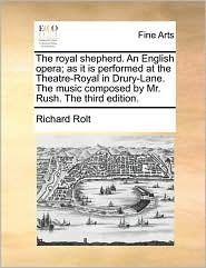 The royal shepherd. An English opera; as it is performed at the Theatre-Royal in Drury-Lane. The music composed by Mr. Rush. The third edition. - Richard Rolt