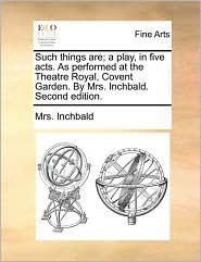 Such things are; a play, in five acts. As performed at the Theatre Royal, Covent Garden. By Mrs. Inchbald. Second edition. - Mrs. Inchbald