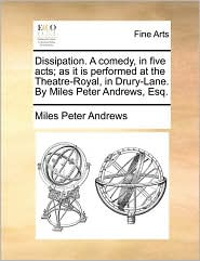 Dissipation. A comedy, in five acts; as it is performed at the Theatre-Royal, in Drury-Lane. By Miles Peter Andrews, Esq. - Miles Peter Andrews