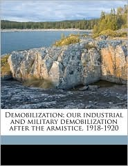 Demobilization; Our Industrial And Military Demobilization After The Armistice, 1918-1920 - Benedict Crowell, Robert Forrest Wilson, William Edmund. fmo Aughinbaugh