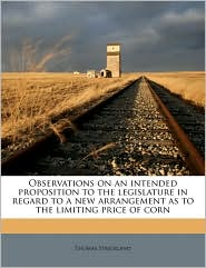 Observations on an Intended Proposition to the Legislature in Regard to a New Arrangement as to the Limiting Price of Corn - Thomas Strickland