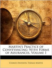 Martin's Practice of Conveyancing: With Forms of Assurances, Volume 1