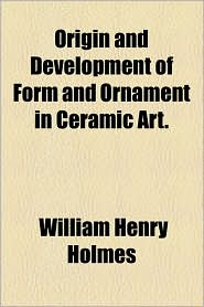 Origin And Development Of Form And Ornament In Ceramic Art. - William Henry Holmes