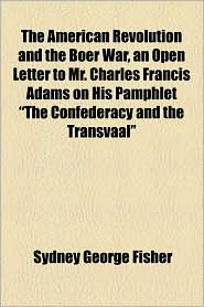 The American Revolution And The Boer War, An Open Letter To Mr. Charles Francis Adams On His Pamphlet The Confederacy And The Transvaal - Sydney George Fisher
