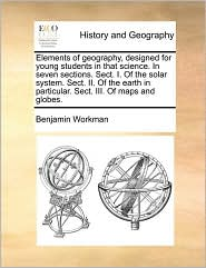 Elements of geography, designed for young students in that science. In seven sections. Sect. I. Of the solar system. Sect. II. Of the earth in particular. Sect. III. Of maps and globes.