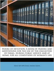 Hours of Devotion. a Book of Prayers and Meditations for the Use of the Daughters of Israel, During Public Service and at Home, for All Conditions of