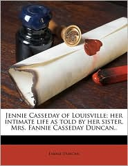 Jennie Casseday of Louisville; her intimate life as told by her sister, Mrs. Fannie Casseday Duncan. - Fannie Duncan