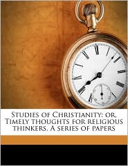 Studies of Christianity: or, Timely thoughts for religious thinkers. A series of papers