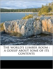 The world's lumber room: a gossip about some of its contents - Selina Gaye
