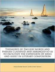 Thesaurus of English Words and Phrases Classified and Arranged So as to Facilitate the Expression of Ideas and Assist in Literary Composition - Peter Mark Roget, John Lewis Roget