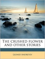 The Crushed Flower and Other Stories - Leonid Nikolayevich Andreyev