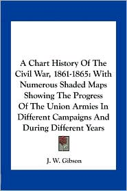 A Chart History Of The Civil War, 1861-1865: With Numerous Shaded Maps Showing The Progress Of The Union Armies In Different Campaigns And During Different Years - J. W. Gibson