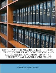 Note Upon the Measures Taken to Give Effect to the Draft Conventions and Recommendations Adopted by the International Labour Conference - Created by International Labour Office