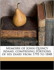 Memoirs Of John Quincy Adams, Comprising Portions Of His Diary From 1795 To 1848 - John Quincy Adams, Charles Francis Adams