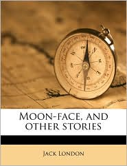 Moon-face, and other stories - Jack London