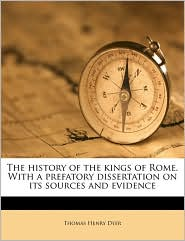 The history of the kings of Rome. With a prefatory dissertation on its sources and evidence - Thomas Henry Dyer