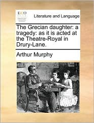 The Grecian daughter: a tragedy: as it is acted at the Theatre-Royal in Drury-Lane. - Arthur Murphy