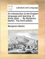 An introduction to the English language and learning. In three parts. ... By Benjamin Martin. The third edition. - Benjamin Martin