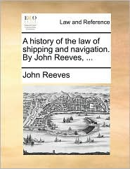 A history of the law of shipping and navigation. By John Reeves, ...