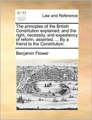 The principles of the British Constitution explained; and the right, necessity, and expediency of reform, asserted. ... By a friend to the Constitution. - Benjamin Flower