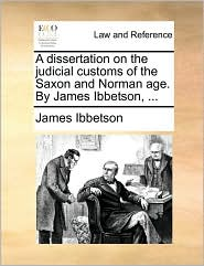 A dissertation on the judicial customs of the Saxon and Norman age. By James Ibbetson, . - James Ibbetson