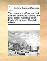 The power and efficacy of that eminent and noble specific, the royal patent medicinal snuff. Evidenc'd by facts. The sixth edition.
