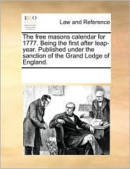 The Free Masons Calendar for 1777. Being the First After Leap-Year. Published Under the Sanction of the Grand Lodge of England.