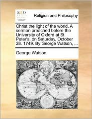 Christ the light of the world. A sermon preached before the University of Oxford at St. Peter's, on Saturday, October 28. 1749. By George Watson, ... - George Watson