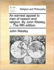 An earnest appeal to men of reason and religion. By John Wesley, ... The fifth edition. - John Wesley