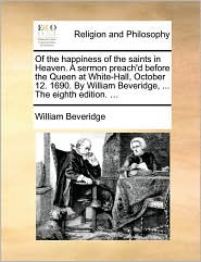 Of the happiness of the saints in Heaven. A sermon preach'd before the Queen at White-Hall, October 12. 1690. By William Beveridge, ... The eighth edition. ... - William Beveridge