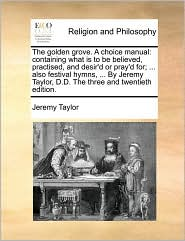 The Golden Grove. a Choice Manual: Containing What Is to Be Believed, Practised, and Desir'd or Pray'd For; ... Also Festival Hymns, ... by Jeremy Tay