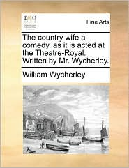 The country wife a comedy, as it is acted at the Theatre-Royal. Written by Mr. Wycherley. - William Wycherley