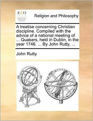 A treatise concerning Christian discipline. Compiled with the advice of a national meeting of ... Quakers, held in Dublin, in the year 1746. ... By John Rutty, ... - John Rutty
