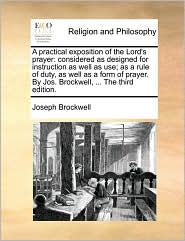 A practical exposition of the Lord's prayer: considered as designed for instruction as well as use; as a rule of duty, as well as a form of prayer. By Jos. Brockwell, . The third edition. - Joseph Brockwell