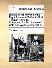 Directions for prayer, by the Right Reverend Father in God Thomas Kenn, D.D. Composed for the diocese of Bath and Wells. A new edition.