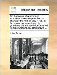 On the female character and education: a sermon preached on Thursday the 16th of May, 1765, at the anniversary meeting of the guardians of the Asylum for Deserted Female Orphans. By John Brown, ...