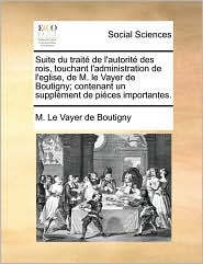 Suite Du Trait de L'Autorit Des Rois, Touchant L'Administration de L'Eglise, de M. Le Vayer de Boutigny; Contenant Un Supplment de Pices Importantes.