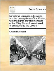 Ministerial usurpation displayed, and the prerogatives of the Crown, with the rights of Parliament and of the Privy Council, considered. In an appeal to the people. - Owen Ruffhead