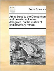 An address to the Dungannon and Leinster volunteer delegates, on the matter of parliamentary reform. - See Notes Multiple Contributors
