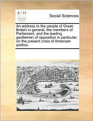 An address to the people of Great-Britain in general, the members of Parliament, and the leading gentlemen of opposition in particular, on the present crisis of American politics. - See Notes Multiple Contributors