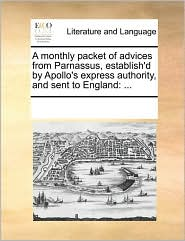 A monthly packet of advices from Parnassus, establish'd by Apollo's express authority, and sent to England: ... - See Notes Multiple Contributors