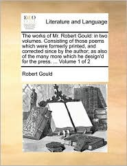 The works of Mr. Robert Gould: in two volumes. Consisting of those poems which were formerly printed, and corrected since by the author; as also of the many more which he design'd for the press. . Volume 1 of 2 - Robert Gould