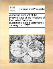 A concise account of the present state of the missions of the United Brethren. (Commonly called Moravians.) January 1st, 1797. - See Notes Multiple Contributors