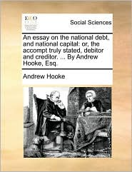 An essay on the national debt, and national capital: or, the accompt truly stated, debitor and creditor. ... By Andrew Hooke, Esq. - Andrew Hooke